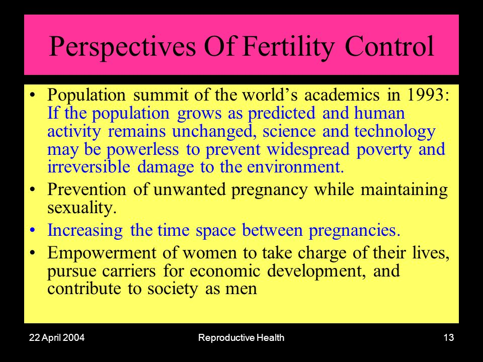 22 April 2004Reproductive Health13 Perspectives Of Fertility Control Population summit of the worlds academics in 1993: If the population grows as pre