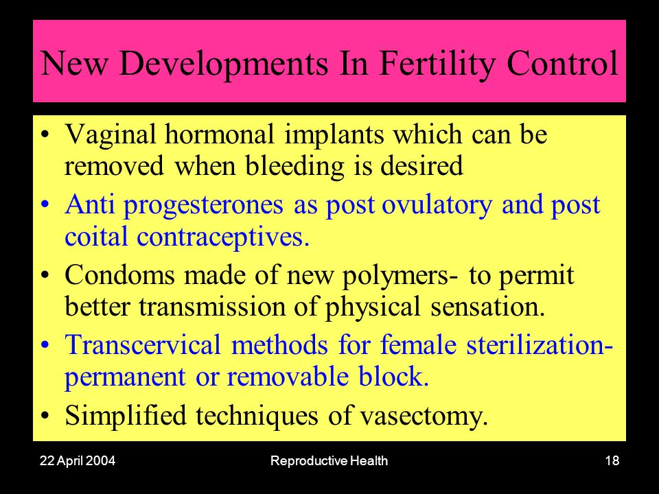 22 April 2004Reproductive Health18 New Developments In Fertility Control Vaginal hormonal implants which can be removed when bleeding is desired Anti