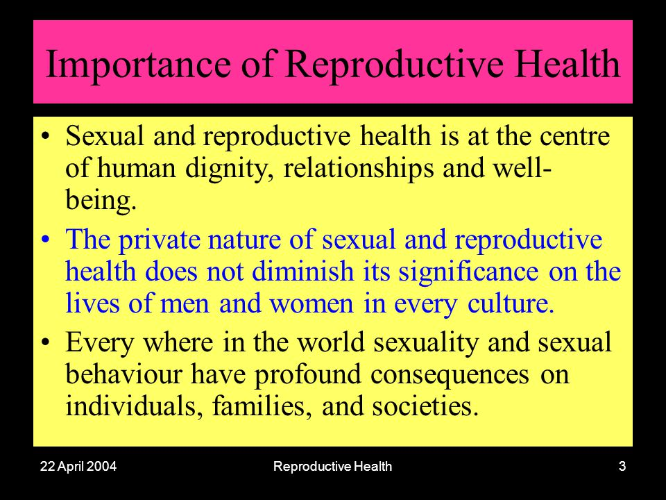 22 April 2004Reproductive Health3 Importance of Reproductive Health Sexual and reproductive health is at the centre of human dignity, relationships an