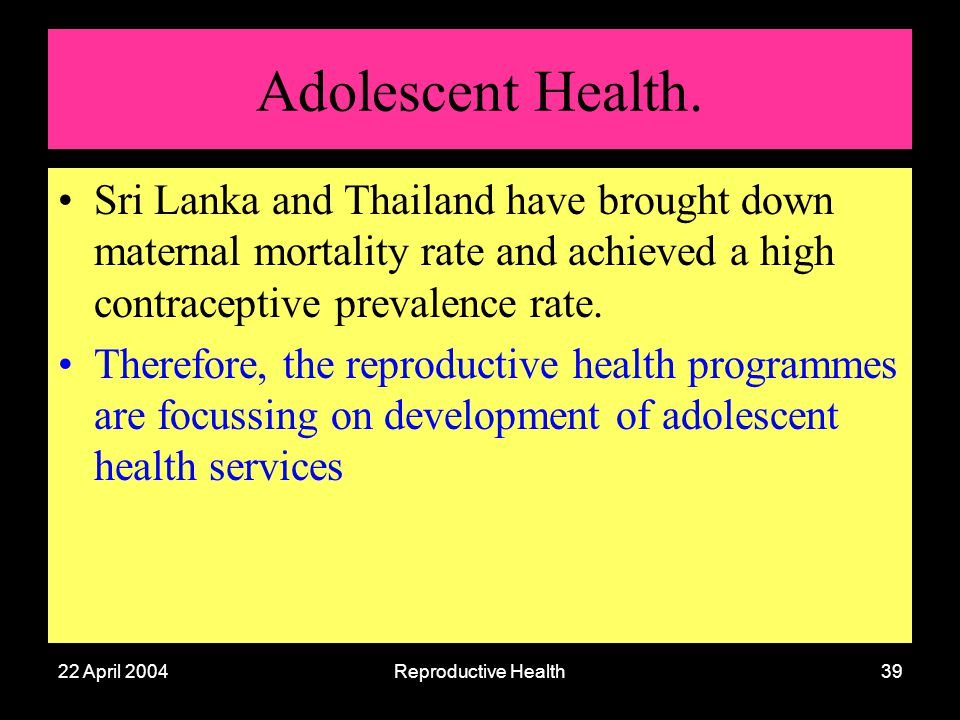 22 April 2004Reproductive Health39 Adolescent Health. Sri Lanka and Thailand have brought down maternal mortality rate and achieved a high contracepti
