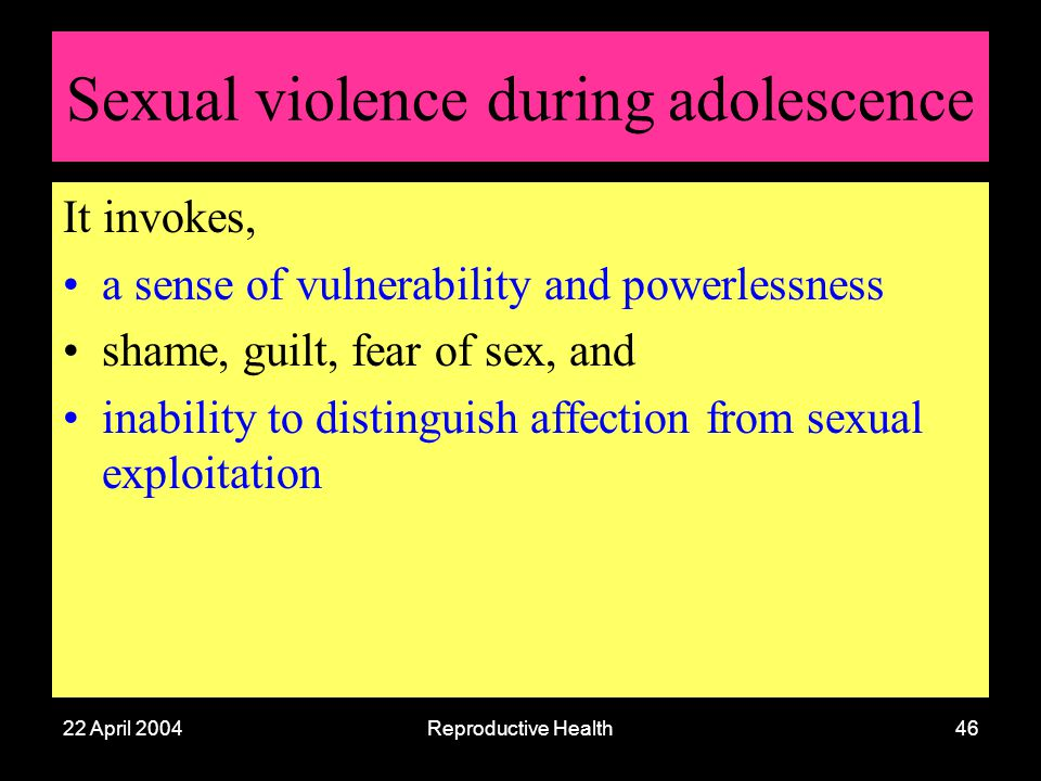 22 April 2004Reproductive Health46 Sexual violence during adolescence It invokes, a sense of vulnerability and powerlessness shame, guilt, fear of sex