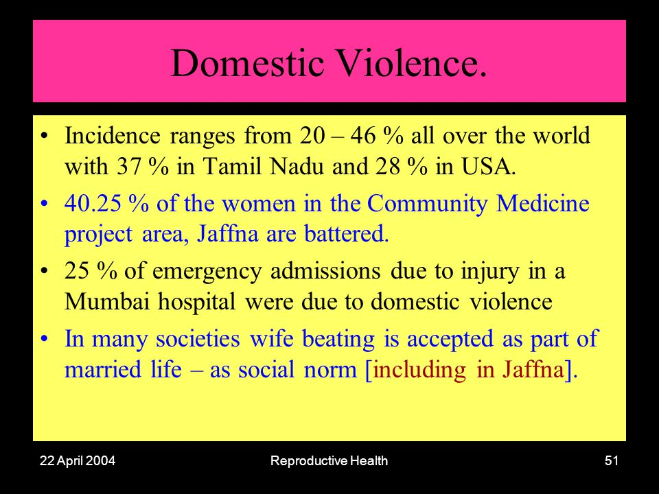 22 April 2004Reproductive Health51 Domestic Violence. Incidence ranges from 20 – 46 % all over the world with 37 % in Tamil Nadu and 28 % in USA. 40.2