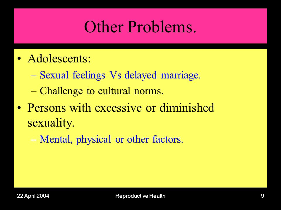22 April 2004Reproductive Health9 Other Problems. Adolescents: –Sexual feelings Vs delayed marriage. –Challenge to cultural norms. Persons with excess