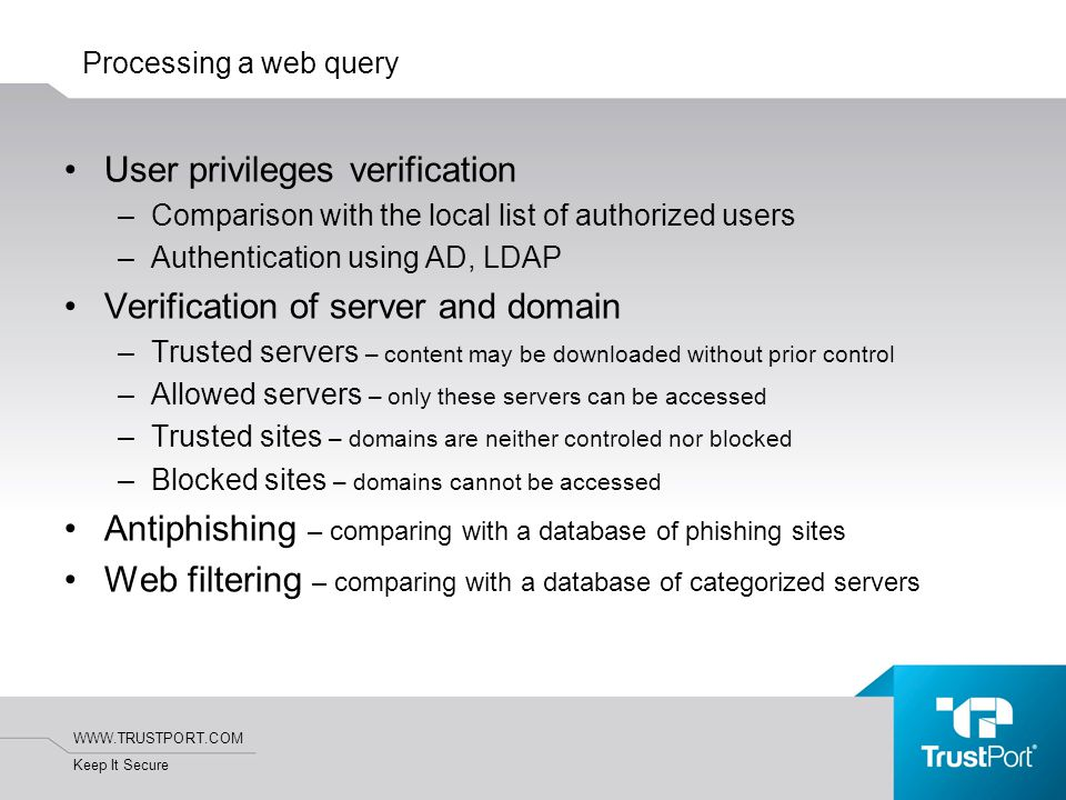 WWW.TRUSTPORT.COM Keep It Secure Processing a web query User privileges verification –Comparison with the local list of authorized users –Authentication using AD, LDAP Verification of server and domain –Trusted servers – content may be downloaded without prior control –Allowed servers – only these servers can be accessed –Trusted sites – domains are neither controled nor blocked –Blocked sites – domains cannot be accessed Antiphishing – comparing with a database of phishing sites Web filtering – comparing with a database of categorized servers