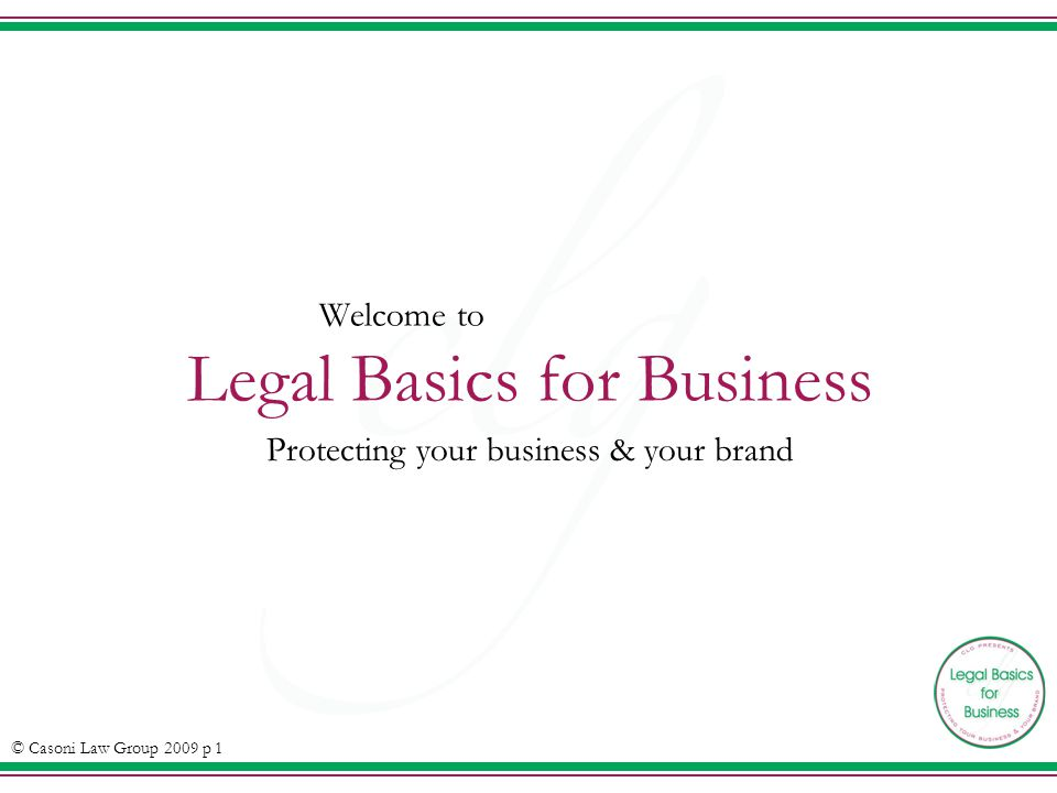 Welcome to Legal Basics for Business Protecting your business & your brand © Casoni Law Group 2009 p 1