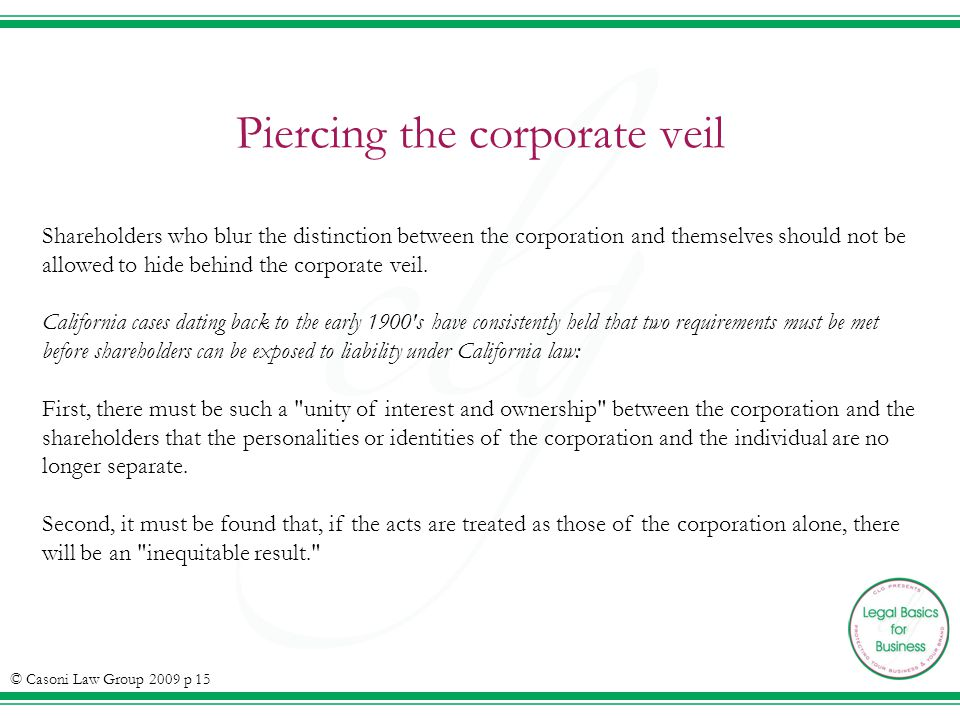 Piercing the corporate veil Shareholders who blur the distinction between the corporation and themselves should not be allowed to hide behind the corporate veil.