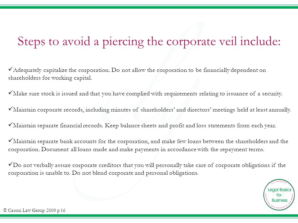 Steps to avoid a piercing the corporate veil include: Adequately capitalize the corporation. Do not allow the corporation to be financially dependent