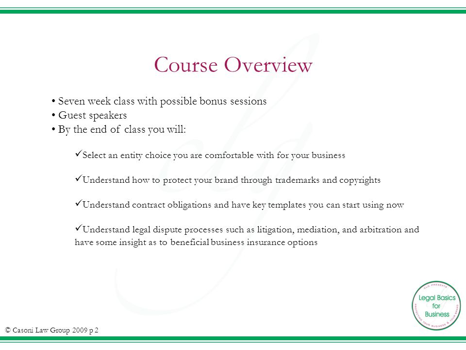 Course Overview Seven week class with possible bonus sessions Guest speakers By the end of class you will: Select an entity choice you are comfortable with for your business Understand how to protect your brand through trademarks and copyrights Understand contract obligations and have key templates you can start using now Understand legal dispute processes such as litigation, mediation, and arbitration and have some insight as to beneficial business insurance options © Casoni Law Group 2009 p 2