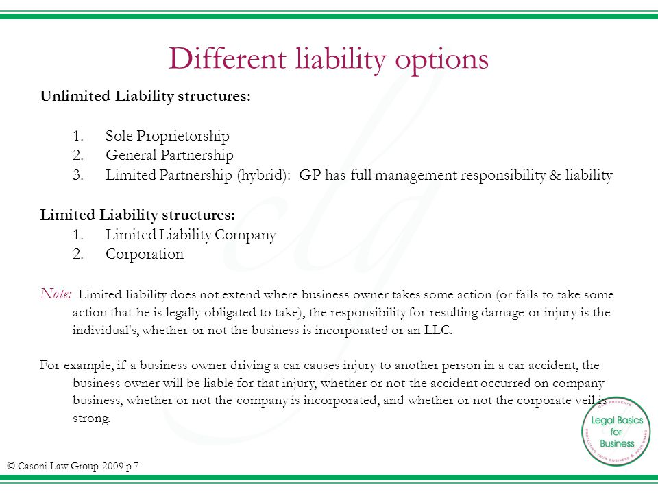 Different liability options Unlimited Liability structures: 1.Sole Proprietorship 2.General Partnership 3.Limited Partnership (hybrid): GP has full management responsibility & liability Limited Liability structures: 1.Limited Liability Company 2.Corporation Note: Limited liability does not extend where business owner takes some action (or fails to take some action that he is legally obligated to take), the responsibility for resulting damage or injury is the individual s, whether or not the business is incorporated or an LLC.