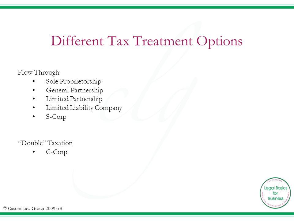 Different Tax Treatment Options Flow Through: Sole Proprietorship General Partnership Limited Partnership Limited Liability Company S-Corp Double Taxation C-Corp © Casoni Law Group 2009 p 8
