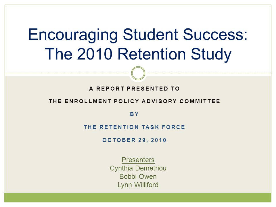 A REPORT PRESENTED TO THE ENROLLMENT POLICY ADVISORY COMMITTEE BY THE RETENTION TASK FORCE OCTOBER 29, 2010 Encouraging Student Success: The 2010 Retention Study Presenters Cynthia Demetriou Bobbi Owen Lynn Williford