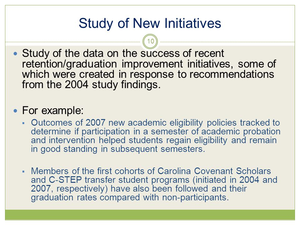 Study of New Initiatives Study of the data on the success of recent retention/graduation improvement initiatives, some of which were created in response to recommendations from the 2004 study findings.