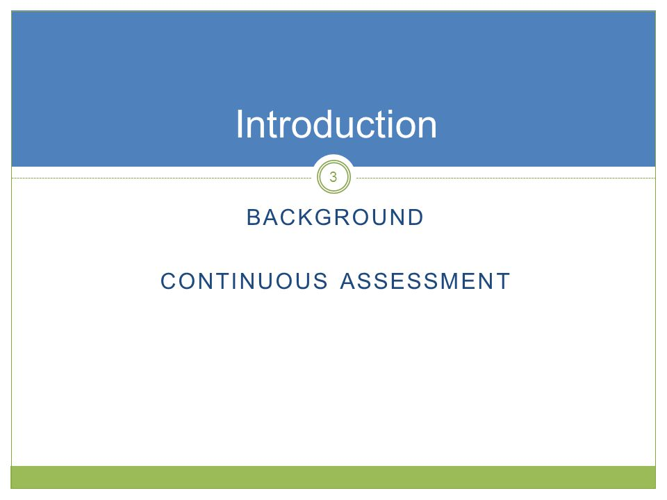 BACKGROUND CONTINUOUS ASSESSMENT Introduction 3