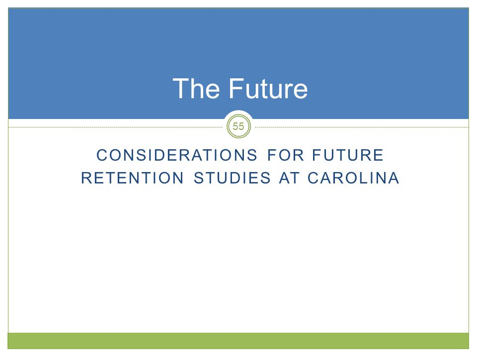 CONSIDERATIONS FOR FUTURE RETENTION STUDIES AT CAROLINA The Future 55