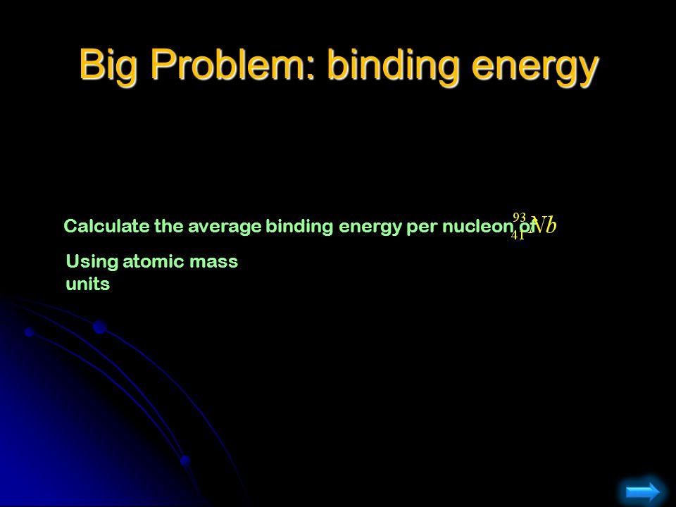 Big Problem: binding energy Calculate the average binding energy per nucleon of Using atomic mass units