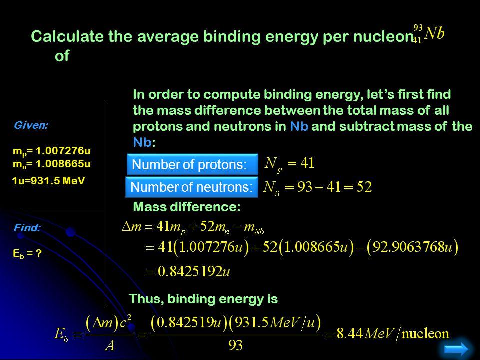 Calculate the average binding energy per nucleon of Given: 1.007276u m p = 1.007276u 1.008665u m n = 1.008665u Find: E b = ? In order to compute bindi