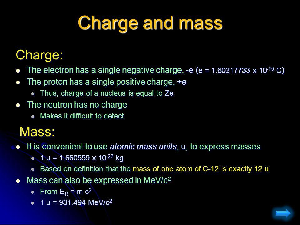 Charge and mass Charge: The electron has a single negative charge, -e (e = 1.60217733 x 10-19 C) The proton has a single positive charge, +e Thus, cha