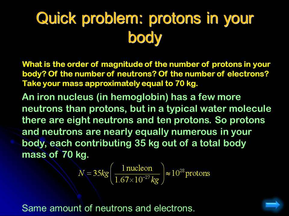 What is the order of magnitude of the number of protons in your body? Of the number of neutrons? Of the number of electrons? Take your mass approximat