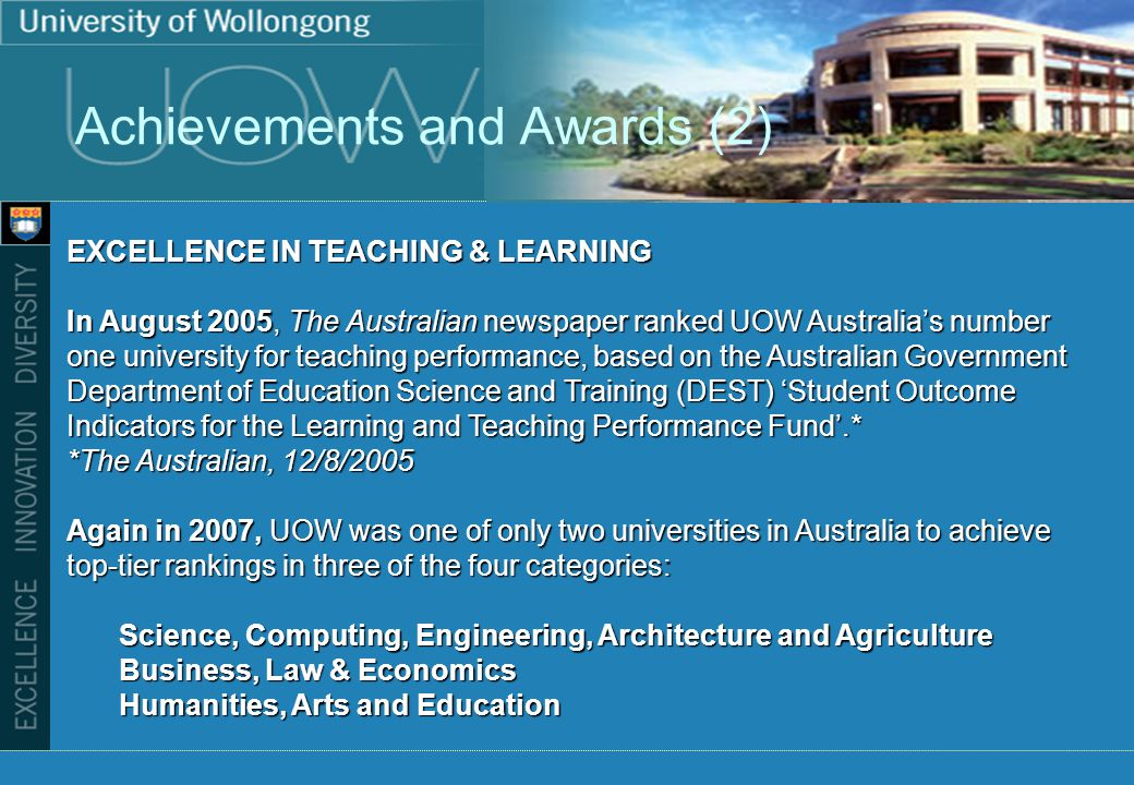 Achievements and Awards (2) EXCELLENCE IN TEACHING & LEARNING In August 2005, The Australian newspaper ranked UOW Australias number one university for teaching performance, based on the Australian Government Department of Education Science and Training (DEST) Student Outcome Indicators for the Learning and Teaching Performance Fund.* *The Australian, 12/8/2005 Again in 2007, UOW was one of only two universities in Australia to achieve top-tier rankings in three of the four categories: Science, Computing, Engineering, Architecture and Agriculture Business, Law & Economics Humanities, Arts and Education