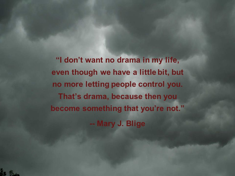 I dont want no drama in my life, even though we have a little bit, but no more letting people control you.