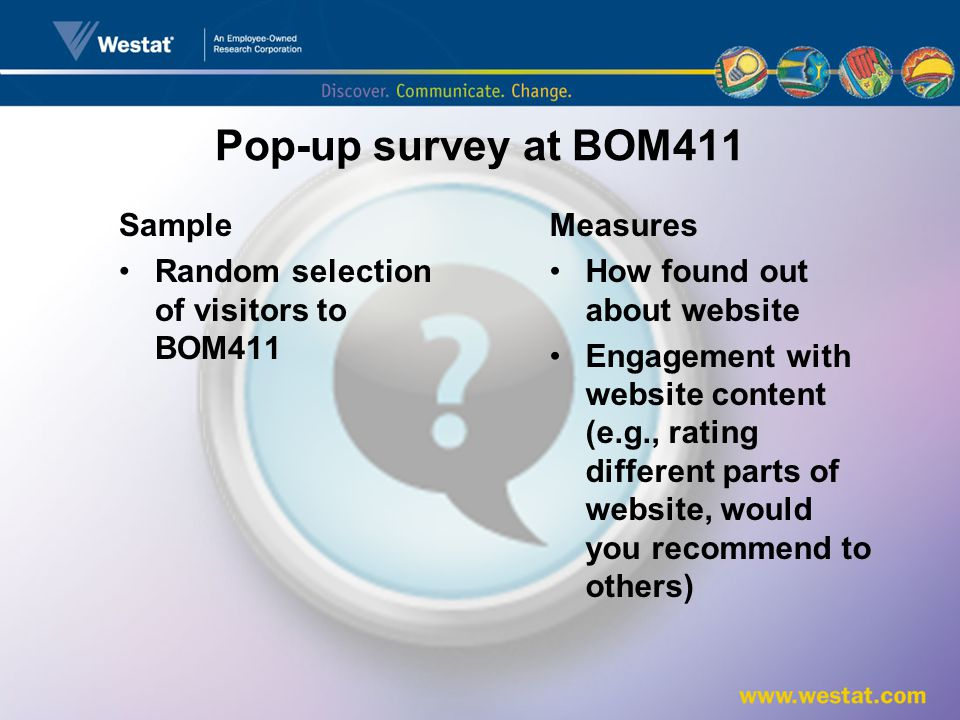 Pop-up survey at BOM411 Sample Random selection of visitors to BOM411 Measures How found out about website Engagement with website content (e.g., rating different parts of website, would you recommend to others)