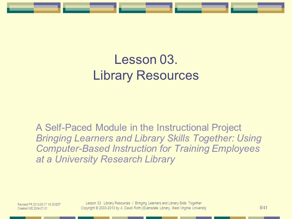 Revised FR 2013-05-17 14:35 EST Created WE 2004-07-21 Lesson 03. Library Resources / Bringing Learners and Library Skills Together Copyright © 2003-20