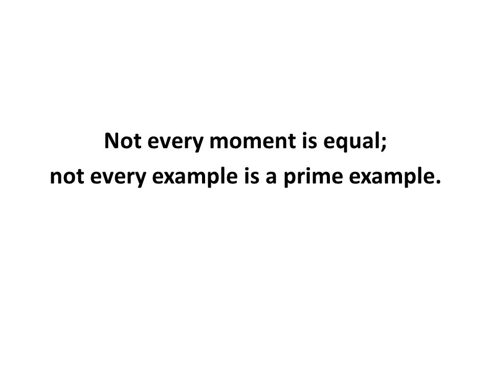 Not every moment is equal; not every example is a prime example.