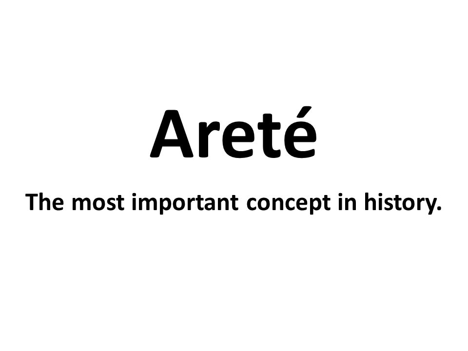 Areté The most important concept in history.