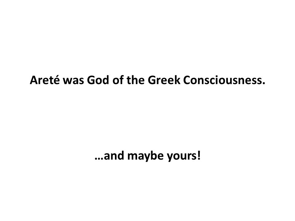 Areté was God of the Greek Consciousness. …and maybe yours!