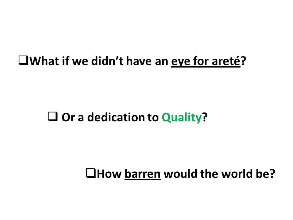 What if we didnt have an eye for areté Or a dedication to Quality How barren would the world be