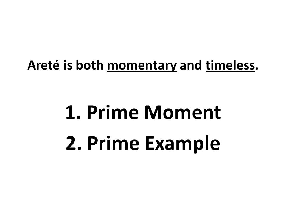 Areté is both momentary and timeless. 1. Prime Moment 2. Prime Example