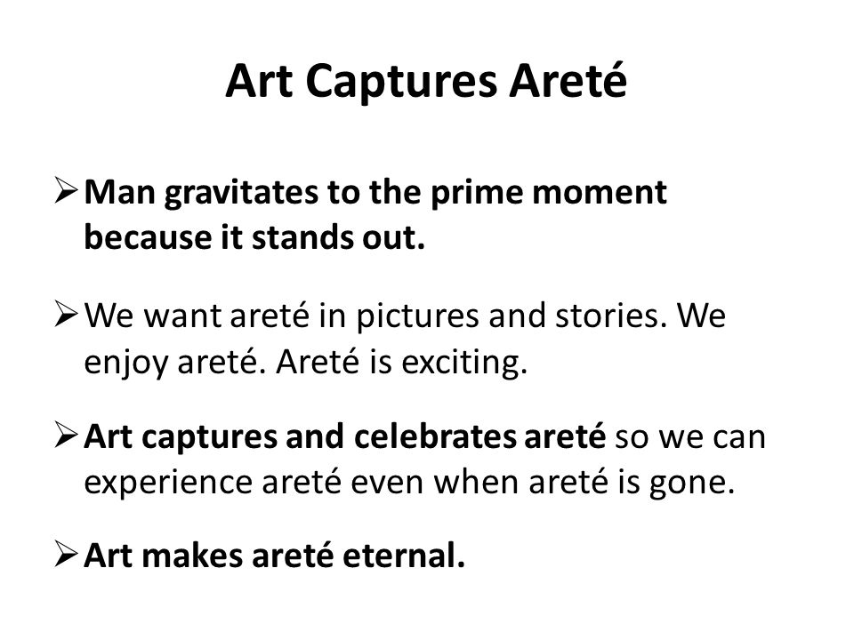 Art Captures Areté Man gravitates to the prime moment because it stands out.