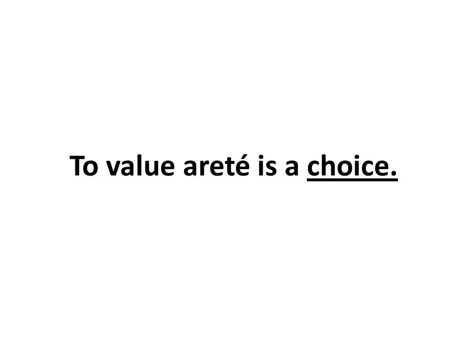 To value areté is a choice.