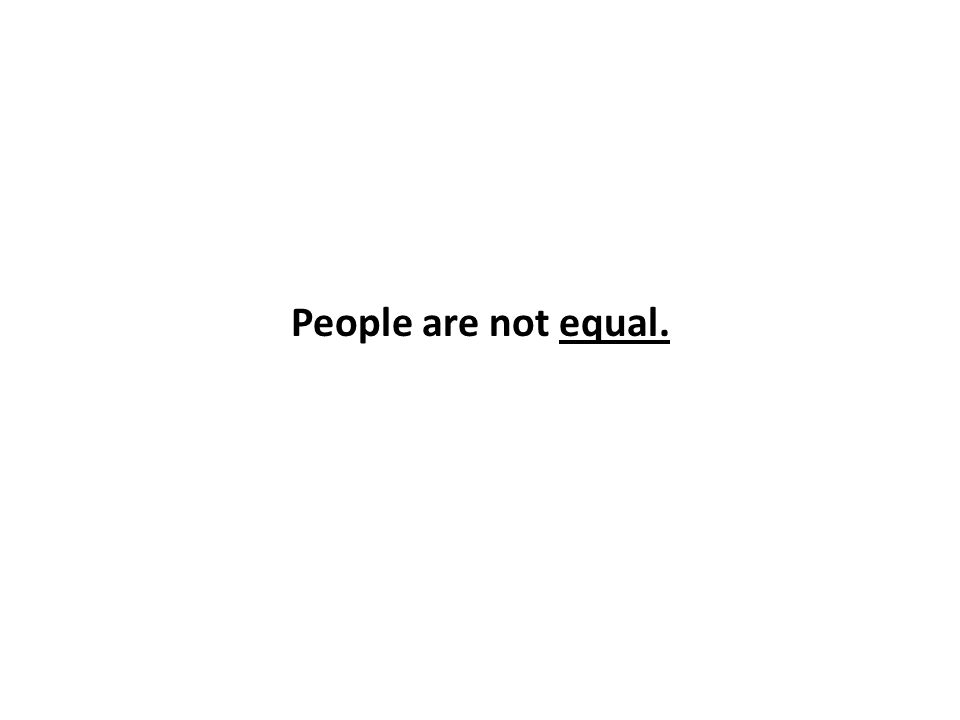 People are not equal.