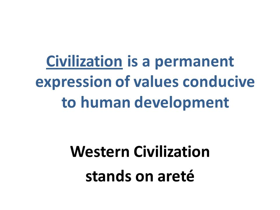 Civilization is a permanent expression of values conducive to human development Western Civilization stands on areté