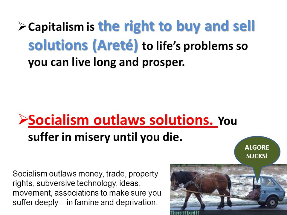 the right to buy and sell solutions (Areté) Capitalism is the right to buy and sell solutions (Areté) to lifes problems so you can live long and prosper.