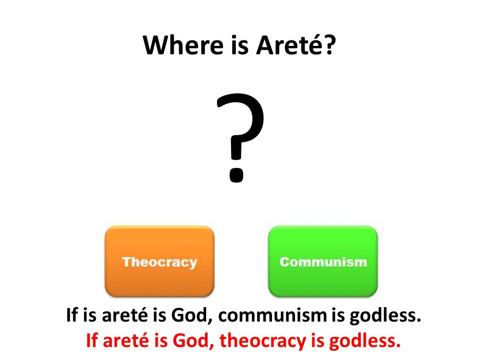 Where is Areté If is areté is God, communism is godless. If areté is God, theocracy is godless.
