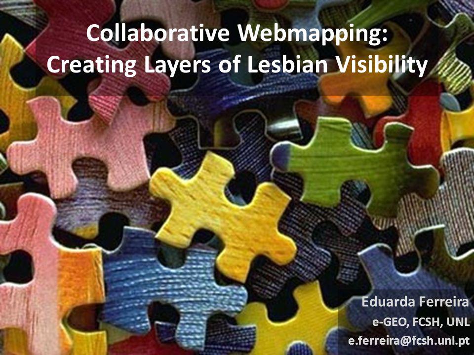 Collaborative Webmapping: Creating Layers of Lesbian Visibility Eduarda Ferreira e-GEO, FCSH, UNL e.ferreira@fcsh.unl.pt