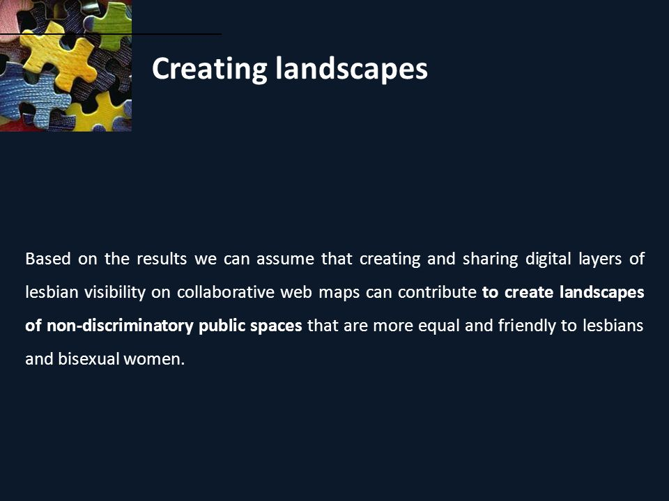 Creating landscapes Based on the results we can assume that creating and sharing digital layers of lesbian visibility on collaborative web maps can contribute to create landscapes of non-discriminatory public spaces that are more equal and friendly to lesbians and bisexual women.