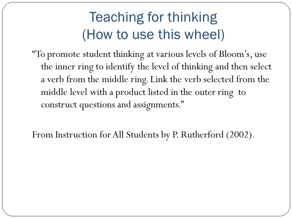 Teaching for thinking (How to use this wheel) To promote student thinking at various levels of Blooms, use the inner ring to identify the level of thinking and then select a verb from the middle ring.