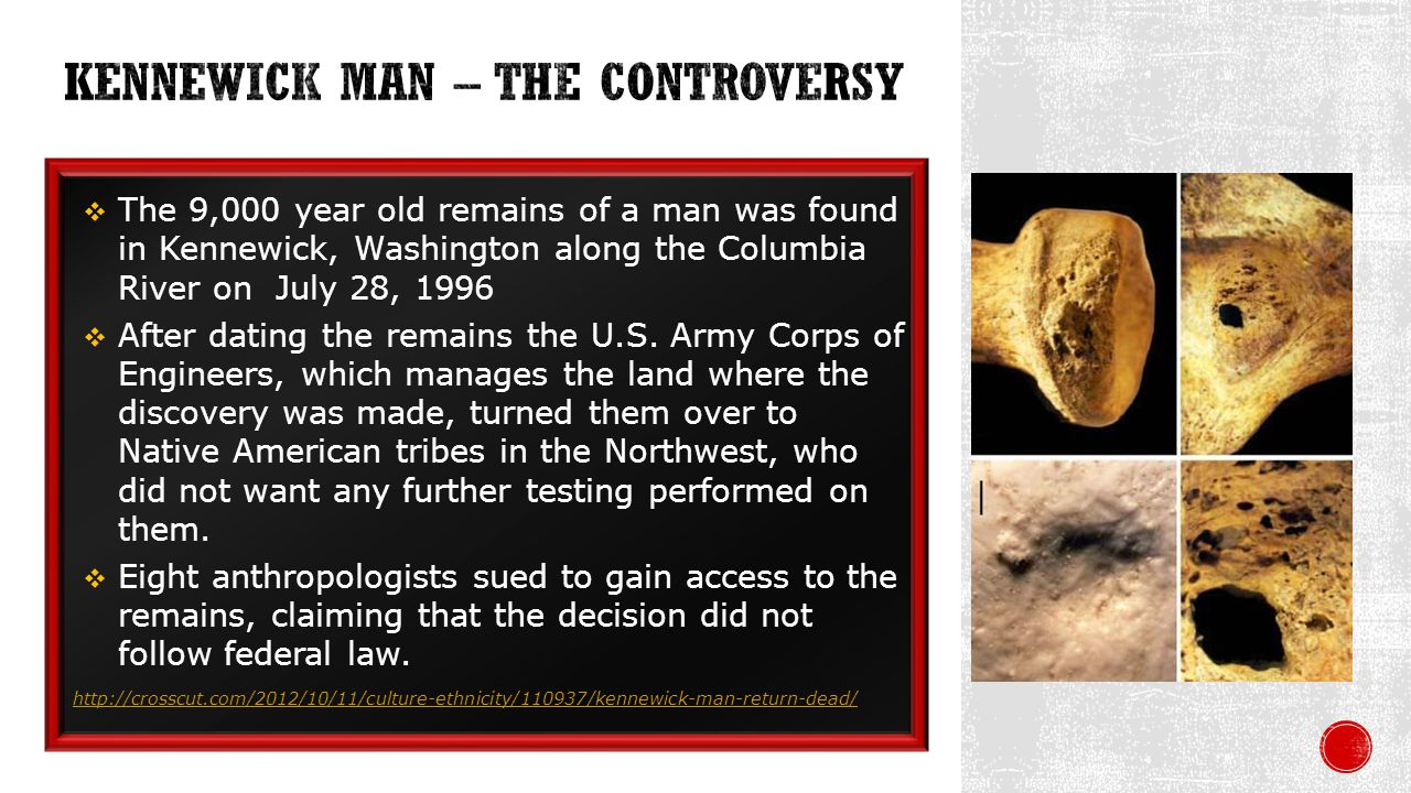 The 9,000 year old remains of a man was found in Kennewick, Washington along the Columbia River on July 28, 1996 After dating the remains the U.S.