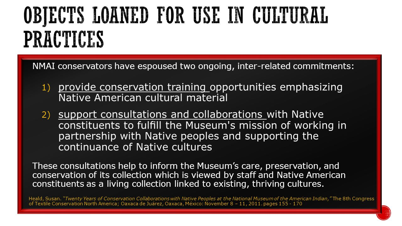 NMAI conservators have espoused two ongoing, inter-related commitments: 1) provide conservation training opportunities emphasizing Native American cultural material 2) support consultations and collaborations with Native constituents to fulll the Museum s mission of working in partnership with Native peoples and supporting the continuance of Native cultures These consultations help to inform the Museums care, preservation, and conservation of its collection which is viewed by staff and Native American constituents as a living collection linked to existing, thriving cultures.