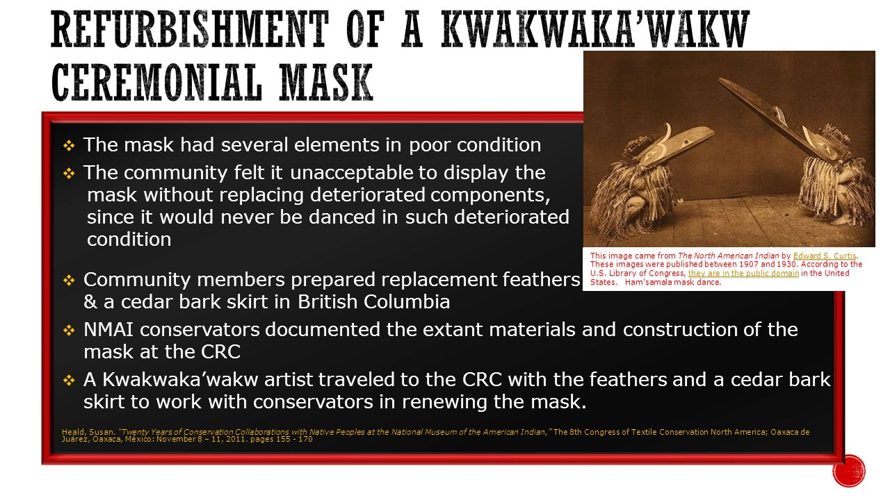 The mask had several elements in poor condition The community felt it unacceptable to display the mask without replacing deteriorated components, since it would never be danced in such deteriorated condition Community members prepared replacement feathers & a cedar bark skirt in British Columbia NMAI conservators documented the extant materials and construction of the mask at the CRC A Kwakwakawakw artist traveled to the CRC with the feathers and a cedar bark skirt to work with conservators in renewing the mask.