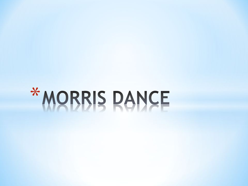 * Morris dance is a form of English folk dance usually accompanied by music.