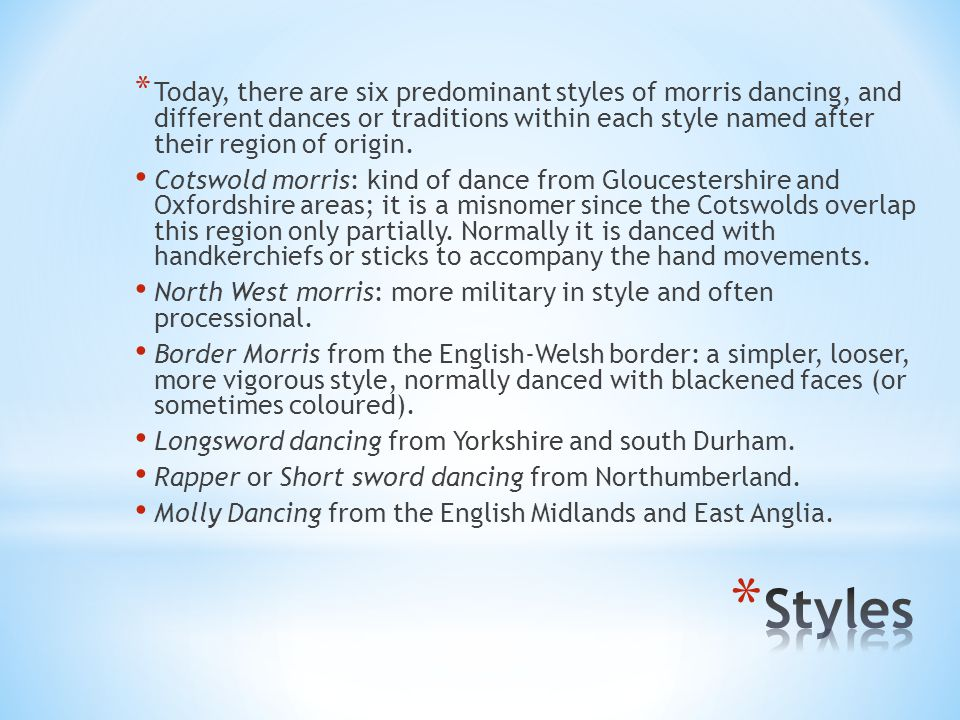 * Today, there are six predominant styles of morris dancing, and different dances or traditions within each style named after their region of origin.