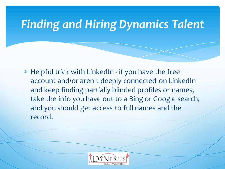 Helpful trick with LinkedIn - if you have the free account and/or aren t deeply connected on LinkedIn and keep finding partially blinded profiles or names, take the info you have out to a Bing or Google search, and you should get access to full names and the record.