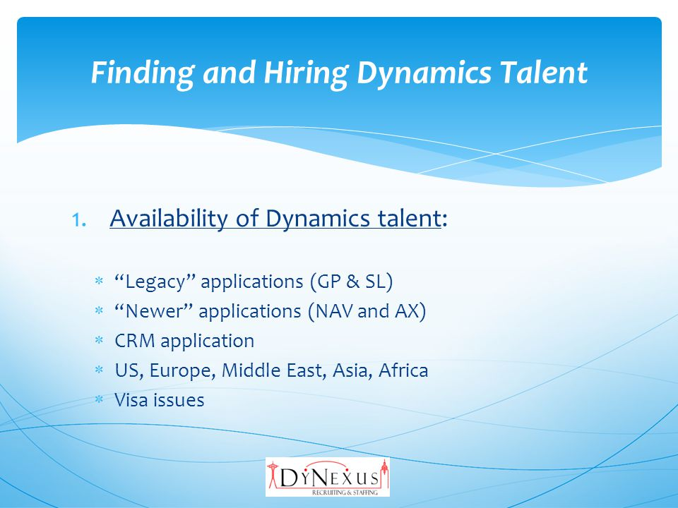 1.Availability of Dynamics talent: Legacy applications (GP & SL) Newer applications (NAV and AX) CRM application US, Europe, Middle East, Asia, Africa Visa issues Finding and Hiring Dynamics Talent