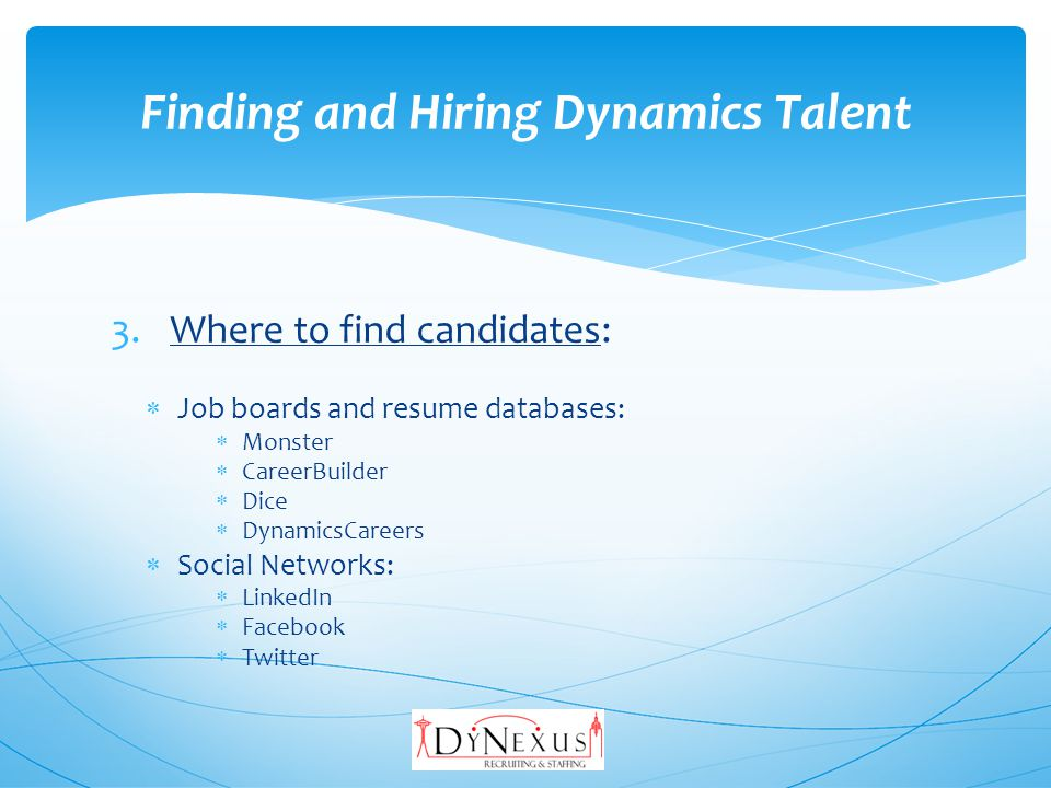 3.Where to find candidates (contd): Search Engine/Boolean searches: Google Bing Yahoo Exelead Others AIRS training Referrals: From all the above Colleagues & competitors Employees Finding and Hiring Dynamics Talent