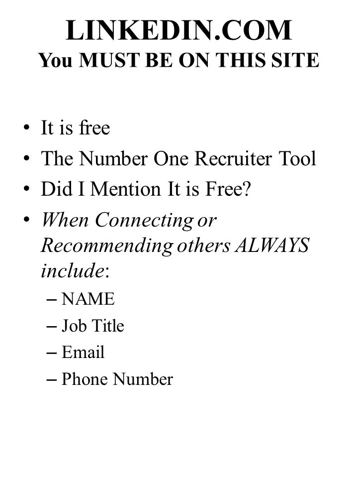 LINKEDIN.COM You MUST BE ON THIS SITE It is free The Number One Recruiter Tool Did I Mention It is Free.