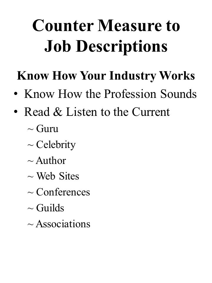 Counter Measure to Job Descriptions Know How Your Industry Works Know How the Profession Sounds Read & Listen to the Current ~ Guru ~ Celebrity ~ Author ~ Web Sites ~ Conferences ~ Guilds ~ Associations